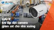 Những lưu ý cần quan tâm khi lắp đặt camera cho nhà xưởng
